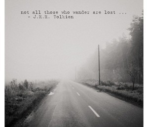 Not all who wander are lost.  -JRR Tolkien