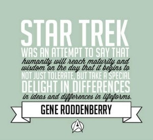 Star Trek was an attempt to say that humanity will reach maturity and reason on that day that it begins to not just tolerate, but take a special delight in, differences in ideas and differences in lifeforms.