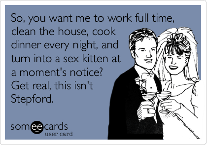 "Image of a bride and groom. Text says ""So you want me to work full time, clean the house, cook dinner every night, and turn into a sex kitten at a moent's notice? Get real, this isn't Stepford."""